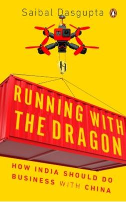 Running with the Dragon: How India should do business with China By Saibal Dasgupta, Penguin, Rs 599