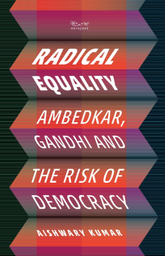 Radical Equality: Ambedkar, Gandhi, and The Risk of Democracy  By Aishwary Kumar  Navayana, Rs 599