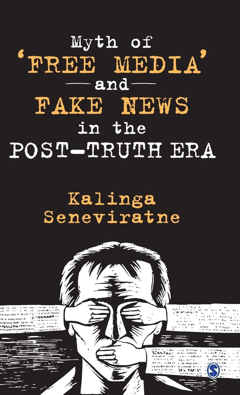 Myth of 'Free Media' and Fake News in the Post-Truth Era by Kalinga Seneviratne, Sage, Rs 1,150