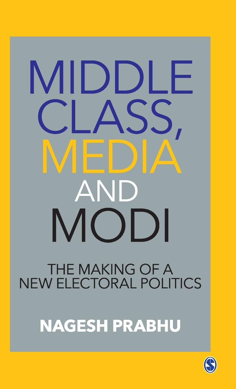 Middle Class, Media and Modi: The Making of a New Electoral Politics by Nagesh Prabhu, Sage, Rs 1,395