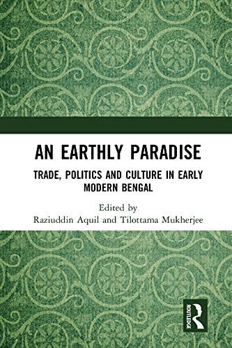 An Earthly Paradise: Trade, Politics and Culture in Early Modern Bengal edited by Raziuddin Aquil and Tilottama Mukherjee, Manohar, Rs 2,350