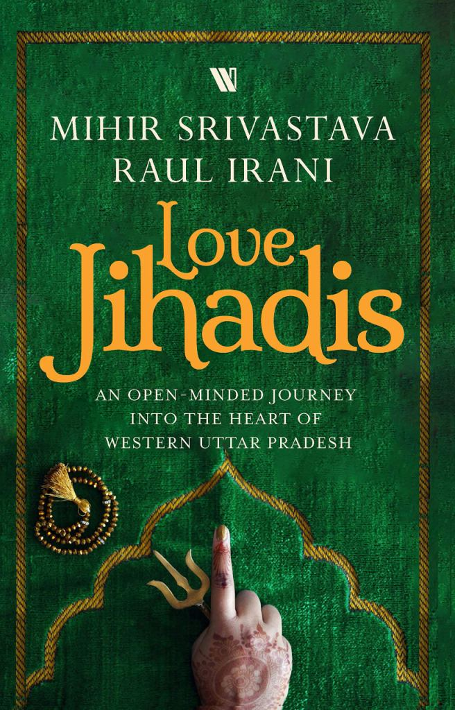 Love Jihadis: An Open-minded Journey into the Heart of Western Uttar Pradesh by Mihir Srivastava and Raul Irani, Westland, Rs 499