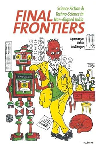 Final Frontiers:Science Fiction andTechno-Science in Non-Aligned India byUpamanyu Pablo Mukherjee;Liverpool University Press;£75