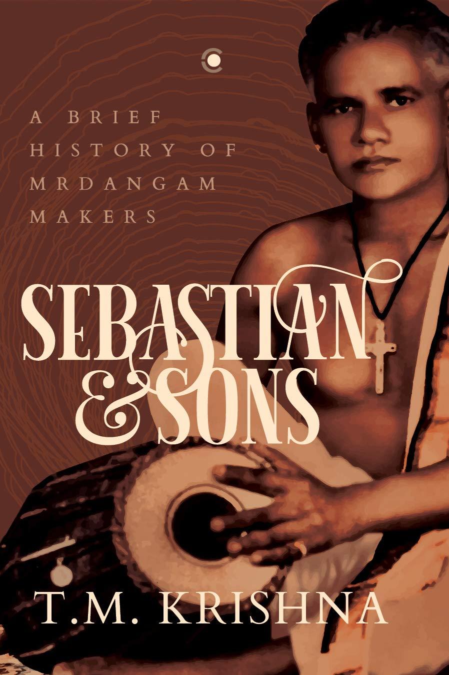 Sebastian & Sons: A brief history of mrdangam makers byT.M. Krishna,Context, Rs 799