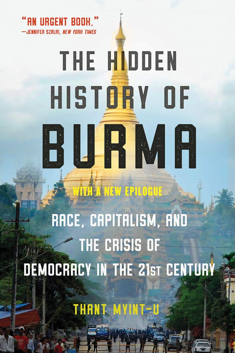 The Hidden History of Burma: Race, Capitalism, and the Crisis of Democracy in the 21st century by Thant Myint-U, Juggernaut, Rs 699