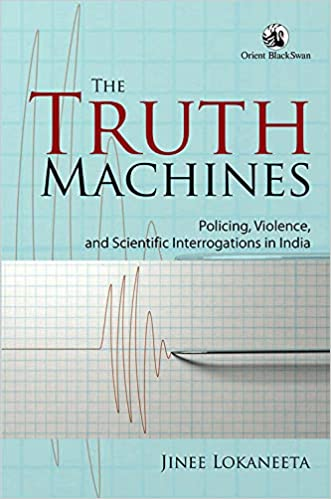The Truth Machines: Policing, Violence, and Scientific Interrogations in India by Jinee Lokaneeta, Orient BlackSwan, Rs 795