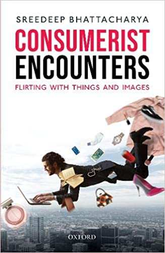 Consumerist Encounters: Flirting with Things and Images by Sreedeep Bhattacharya, Oxford, Rs 1,695