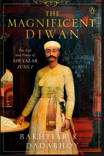 The Magnificent Diwan: The Life and Times of Sir Salar Jung I, by Bakhtiar K. Dadabhoy, Vintage, Rs 999