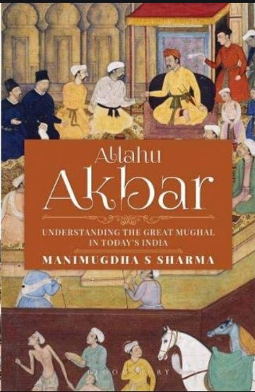 Allahu Akbar: Understanding the Great Mughal in Today's India by Manimugdha Sharma, Bloomsbury, Rs 599