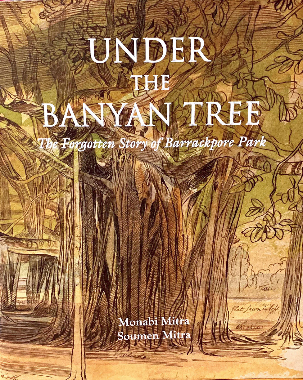 Under The Banyan Tree: The Forgotten Story of Barrackpore Park; Monabi Mitra and Soumen Mitra; Aakar Books; Rs 1600